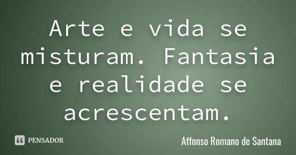 Arte e vida se misturam. Fantasia e realidade se acrescentam.... Frase de Affonso Romano de Santana.