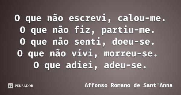 O que não escrevi, calou-me. O que não fiz, partiu-me. O que não senti, doeu-se. O que não vivi, morreu-se. O que adiei, adeu-se.... Frase de Affonso Romano de Sant'Anna.