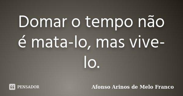 Domar o tempo não é mata-lo, mas vive-lo.... Frase de Afonso Arinos de Melo Franco.