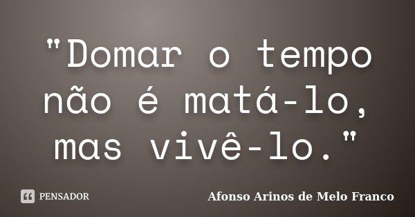 """""""Domar o tempo não é matá-lo, mas vivê-lo.""""... Frase de Afonso Arinos de Melo Franco."""