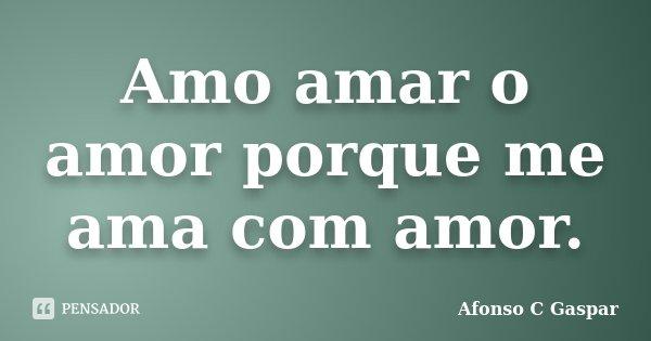 Amo amar o amor porque me ama com amor.... Frase de Afonso C Gaspar.