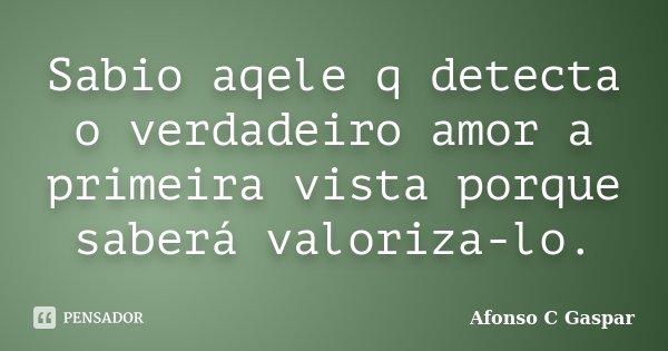 Sabio aqele q detecta o verdadeiro amor a primeira vista porque saberá valoriza-lo.... Frase de Afonso C Gaspar.