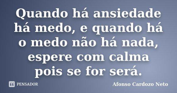 Quando há ansiedade há medo, e quando há o medo não há nada, espere com calma pois se for será.... Frase de Afonso Cardozo Neto.