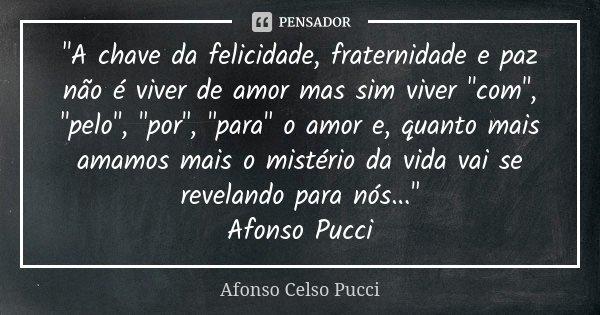 """""""A chave da felicidade, fraternidade e paz não é viver de amor mas sim viver """"com"""", """"pelo"""", """"por"""", """"para"""" o amor e,... Frase de Afonso Celso Pucci."""
