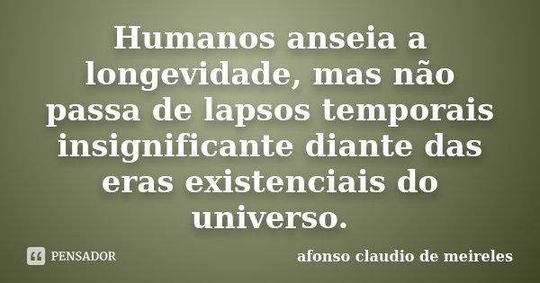 Humanos anseia a longevidade, mas não passa de lapsos temporais insignificante diante das eras existenciais do universo.... Frase de afonso claudio de meireles.