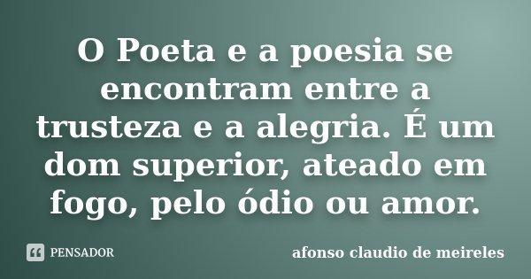 O Poeta e a poesia se encontram entre a trusteza e a alegria. É um dom superior, ateado em fogo, pelo ódio ou amor.... Frase de afonso claudio de meireles.