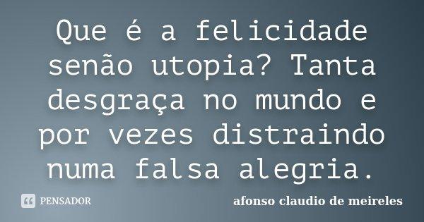 Que é a felicidade senão utopia? Tanta desgraça no mundo e por vezes distraindo numa falsa alegria.... Frase de afonso claudio de meireles.