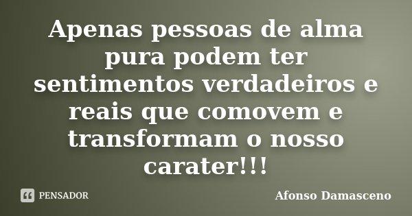 Apenas pessoas de alma pura podem ter sentimentos verdadeiros e reais que comovem e transformam o nosso carater!!!... Frase de Afonso Damasceno.