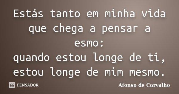 Estás tanto em minha vida que chega a pensar a esmo: quando estou longe de ti, estou longe de mim mesmo.... Frase de Afonso de Carvalho.