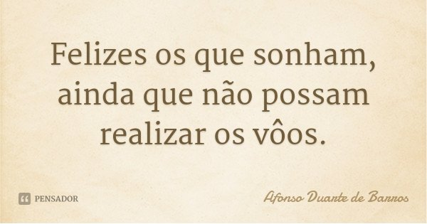 Felizes os que sonham, ainda que não possam realizar os vôos.... Frase de Afonso Duarte de Barros.