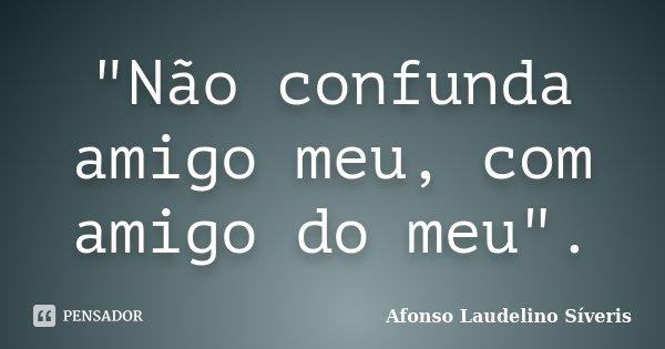 """""""Não confunda amigo meu, com amigo do meu"""".... Frase de Afonso Laudelino Síveris."""