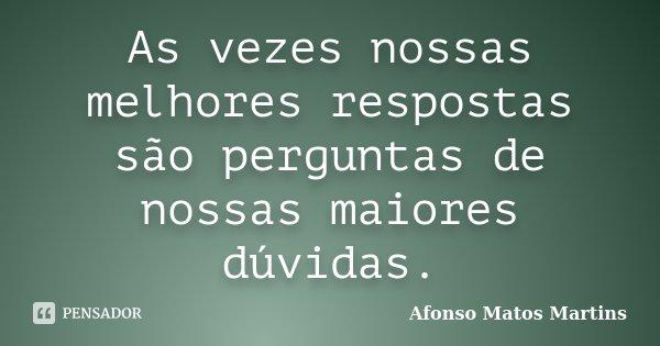 As vezes nossas melhores respostas são perguntas de nossas maiores dúvidas.... Frase de Afonso Matos Martins.