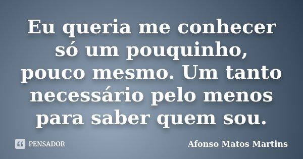 Eu queria me conhecer só um pouquinho, pouco mesmo. Um tanto necessário pelo menos para saber quem sou.... Frase de Afonso Matos Martins.