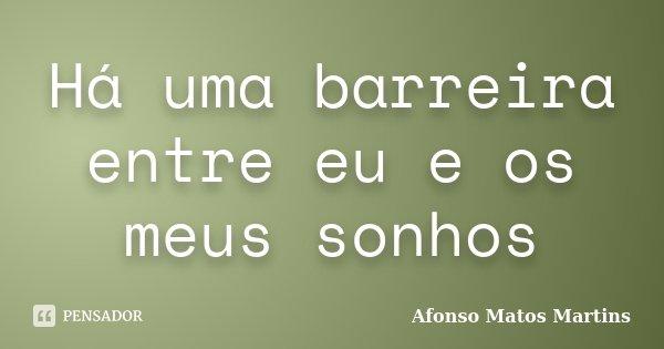 Há uma barreira entre eu e os meus sonhos... Frase de Afonso Matos Martins.