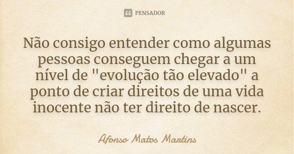 """Não consigo entender como algumas pessoas conseguem chegar a um nível de """"evolução tão elevado"""", a ponto criar direitos de uma vida inocente não ter d... Frase de Afonso Matos Martins."""