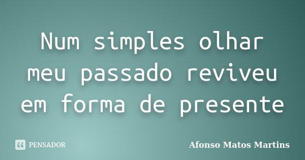 Num simples olhar meu passado reviveu em forma de presente... Frase de Afonso Matos Martins.