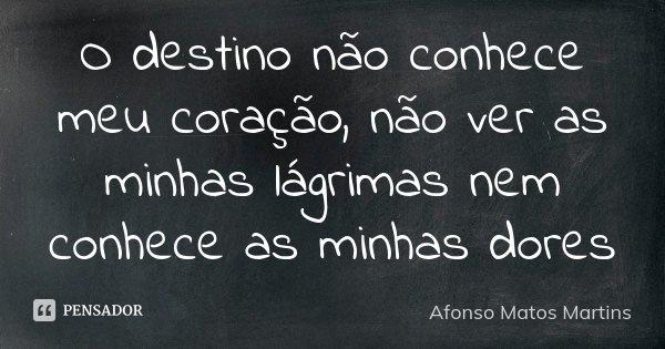 O destino não conhece meu coração, não ver as minhas lágrimas nem conhece as minhas dores... Frase de Afonso Matos Martins.