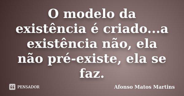 O modelo da existência é criado...a existência não, ela não pré-existe, ela se faz.... Frase de Afonso Matos Martins.