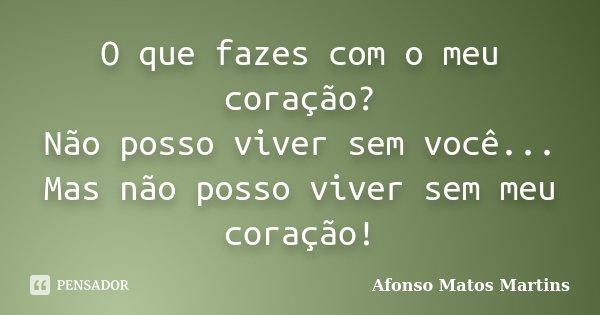O que fazes com o meu coração? Não posso viver sem você... Mas não posso viver sem meu coração!... Frase de Afonso Matos Martins.
