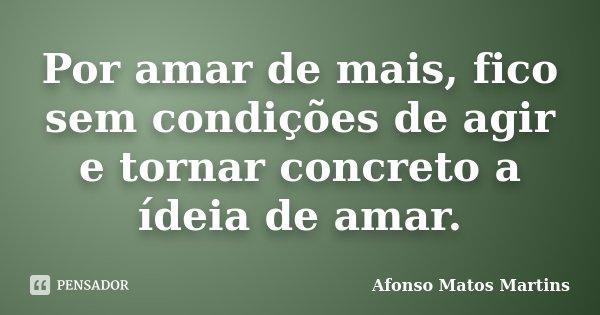Por amar de mais, fico sem condições de agir e tornar concreto a ídeia de amar.... Frase de Afonso Matos Martins.