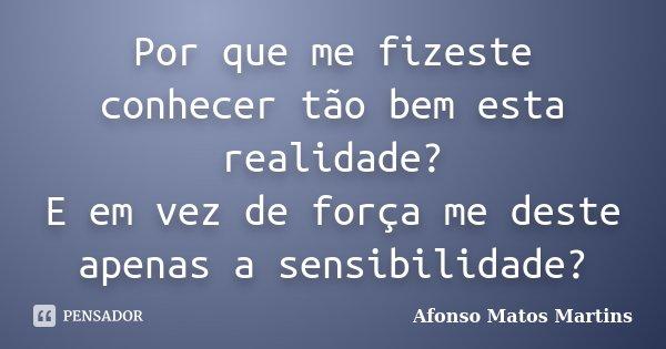 Por que me fizeste conhecer tão bem esta realidade? E em vez de força me deste apenas a sensibilidade?... Frase de Afonso Matos Martins.