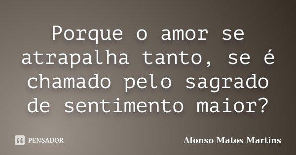 Porque o amor se atrapalha tanto, se é chamado pelo sagrado de sentimento maior?... Frase de Afonso Matos Martins.