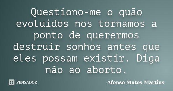 Questiono-me o quão evoluídos nos tornamos a ponto de querermos destruir sonhos antes que eles possam existir. Diga não ao aborto.... Frase de Afonso Matos Martins.
