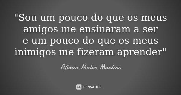 """""""Sou um pouco do que os meus amigos me ensinaram a ser e um pouco do que os meus inimigos me fizeram aprender""""... Frase de Afonso Matos Martins."""