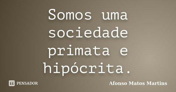 Somos uma sociedade primata e hipócrita.... Frase de Afonso Matos Martins.