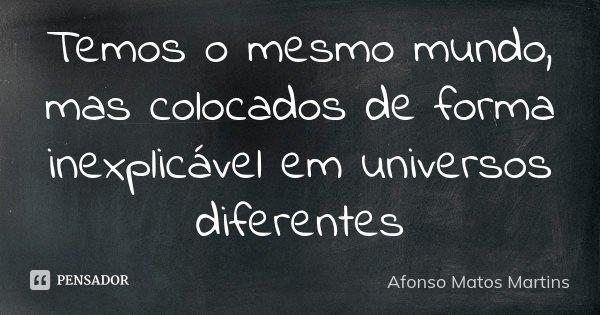 Temos o mesmo mundo, mas colocados de forma inexplicável em universos diferentes... Frase de Afonso Matos Martins.