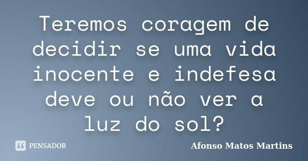 Teremos coragem de decidir se uma vida inocente e indefesa deve ou não ver a luz do sol?... Frase de Afonso Matos Martins.