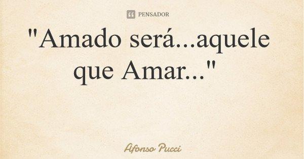 """Amado será...aquele que Amar...""... Frase de Afonso Pucci."