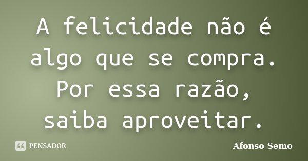 A felicidade não é algo que se compra. Por essa razão, saiba aproveitar.... Frase de Afonso Semo.