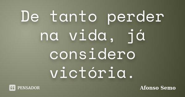 De tanto perder na vida, já considero victória.... Frase de Afonso Semo.