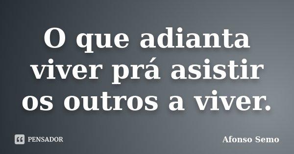 O que adianta viver prá asistir os outros a viver.... Frase de Afonso Semo.