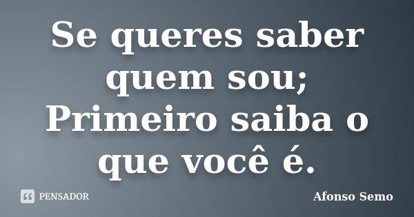 Se queres saber quem sou; Primeiro saiba o que você é.... Frase de Afonso Semo.