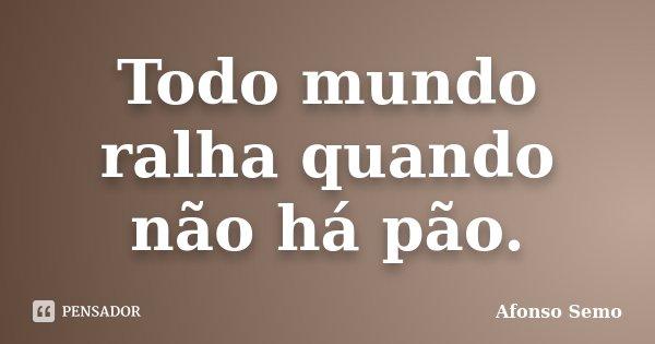 Todo mundo ralha quando não há pão.... Frase de Afonso Semo.