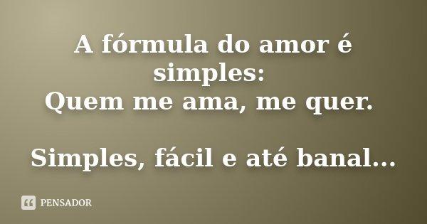 A fórmula do amor é simples: Quem me ama, me quer. Simples, fácil e até banal...
