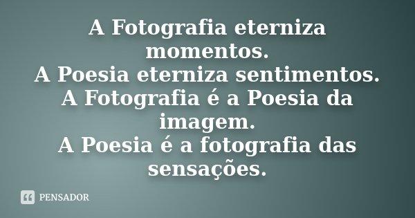 A Fotografia eterniza momentos. A Poesia eterniza sentimentos. A Fotografia é a Poesia da imagem. A Poesia é a fotografia das sensações.... Frase de Desconhecido.
