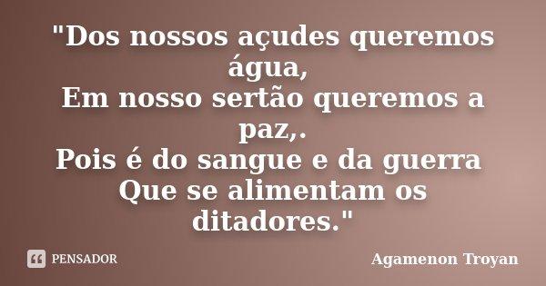 """""""Dos nossos açudes queremos água, Em nosso sertão queremos a paz,. Pois é do sangue e da guerra Que se alimentam os ditadores.""""... Frase de Agamenon Troyan."""