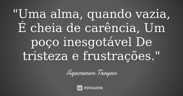 """""""Uma alma, quando vazia, É cheia de carência, Um poço inesgotável De tristeza e frustrações.""""... Frase de Agamenon Troyan."""