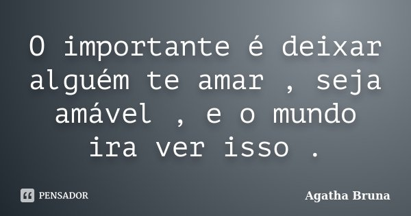 O importante é deixar alguém te amar , seja amável , e o mundo ira ver isso .... Frase de Agatha Bruna.