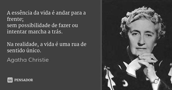 A essência da vida é andar para a frente; sem possibilidade de fazer ou intentar marcha a trás. Na realidade, a vida é uma rua de sentido único.... Frase de Agatha Christie.