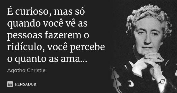 É curioso, mas só quando você vê as pessoas fazerem o ridículo, você percebe o quanto as ama...... Frase de Agatha Christie.