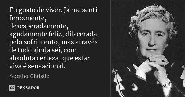Eu gosto de viver. Já me senti ferozmente, desesperadamente, agudamente feliz, dilacerada pelo sofrimento, mas através de tudo ainda sei, com absoluta certeza, ... Frase de Agatha Christie.