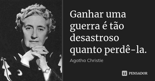 Ganhar uma guerra é tão desastroso quanto perdê-la.... Frase de Agatha Christie.