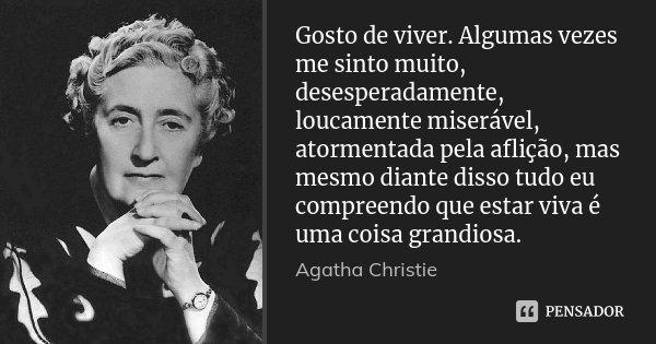 Gosto de viver. Algumas vezes me sinto muito, desesperadamente, loucamente miserável, atormentada pela aflição, mas mesmo diante disso tudo eu compreendo que es... Frase de Agatha Christie.