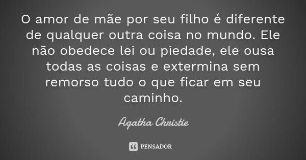 O amor de mãe por seu filho é diferente de qualquer outra coisa no mundo. Ele não obedece lei ou piedade, ele ousa todas as coisas e extermina sem remorso tudo ... Frase de Agatha Christie.