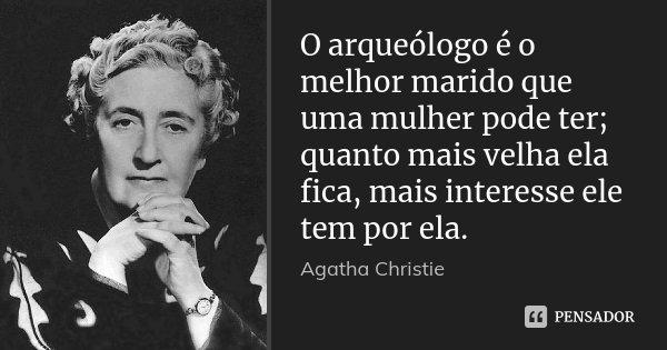 O arqueólogo é o melhor marido que uma mulher pode ter; quanto mais velha ela fica, mais interesse ele tem por ela.... Frase de Agatha Christie.