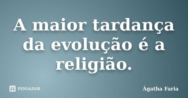 A maior tardança da evolução é a religião.... Frase de Ágatha Faria.